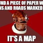Admiral Ackbar Relationship Expert Meme | FOUND A PIECE OF PAPER WITH TOWNS AND ROADS MARKED ON IT. IT'S A MAP | image tagged in memes,admiral ackbar relationship expert | made w/ Imgflip meme maker