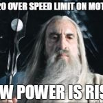 km/h, to be fair | GOING 20 OVER SPEED LIMIT ON MOTORBIKE A NEW POWER IS RISING | image tagged in saruman,motorcycle,wizard,crime,grandiose,power | made w/ Imgflip meme maker