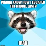 Lame Pun Coon Meme | WANNA KNOW HOW I ESCAPED THE MIDDLE EAST? IRAN | image tagged in memes,lame pun coon | made w/ Imgflip meme maker