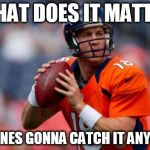 Manning Broncos Meme | WHAT DOES IT MATTER NO ONES GONNA CATCH IT ANYWAY | image tagged in memes,manning broncos | made w/ Imgflip meme maker