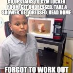Microwave kid | GO UPSTAIRS TO GYM LOCKER ROOM, GET UNDRESSED, TAKE A SHOWER, GET DRESSED, HEAD HOME. FORGOT TO WORK OUT | image tagged in microwave kid | made w/ Imgflip meme maker