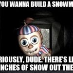 Balloon Boy in Vent | DO YOU WANNA BUILD A SNOWMAN? SERIOUSLY, DUDE. THERE'S LIKE, 5 INCHES OF SNOW OUT THERE. | image tagged in balloon boy in vent | made w/ Imgflip meme maker