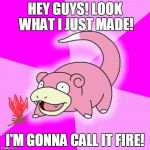 Slowpoke Meme | HEY GUYS! LOOK WHAT I JUST MADE! I'M GONNA CALL IT FIRE! | image tagged in memes,slowpoke | made w/ Imgflip meme maker