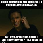Liam Neeson Taken Meme | I DON'T KNOW WHERE YOU'RE CURRENTLY DOING THE MACCARENA WALDO BUT I WILL FIND YOU , AND LET YOU KNOW HOW GAY THAT DANCE IS | image tagged in memes,liam neeson taken | made w/ Imgflip meme maker