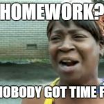 Aint Nobody Got Time For That Meme | HOMEWORK? AIN'T NOBODY GOT TIME FO' DAT | image tagged in memes,aint nobody got time for that | made w/ Imgflip meme maker