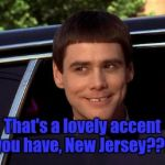 Dumb and Dumber | That's a lovely accent you have, New Jersey??? | image tagged in dumb and dumber | made w/ Imgflip meme maker
