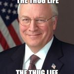 Dick Cheney Meme | I DIDN'T CHOOSE THE THUG LIFE THE THUG LIFE CHOSE ME! | image tagged in memes,dick cheney | made w/ Imgflip meme maker