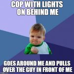 Success Kid Meme | COP WITH LIGHTS ON BEHIND ME GOES AROUND ME AND PULLS OVER THE GUY IN FRONT OF ME | image tagged in memes,success kid | made w/ Imgflip meme maker