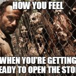 zombies | HOW YOU FEEL WHEN YOU'RE GETTING READY TO OPEN THE STORE | image tagged in zombies | made w/ Imgflip meme maker
