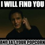 Liam Neeson Taken Meme | I WILL FIND YOU AND EAT YOUR POPCORN | image tagged in memes,liam neeson taken | made w/ Imgflip meme maker