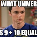Sheldon Logic | IN WHAT UNIVERSE DOES 9 + 10 EQUAL 21? | image tagged in sheldon logic | made w/ Imgflip meme maker