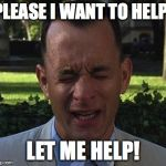 Forest Gump | PLEASE I WANT TO HELP! LET ME HELP! | image tagged in forest gump | made w/ Imgflip meme maker