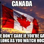Canada | CANADA WE DON'T CARE IF YOU'RE GAY, AS LONG AS YOU WATCH HOCKEY | image tagged in canada | made w/ Imgflip meme maker