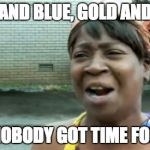 Aint Nobody Got Time For That Meme | BLACK AND BLUE, GOLD AND WHITE AIN'T NOBODY GOT TIME FOR THAT | image tagged in memes,aint nobody got time for that | made w/ Imgflip meme maker