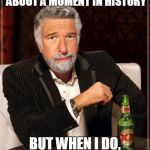 Brian Williams: The Most Interesting Man In The World | I DON'T ALWAYS TALK ABOUT A MOMENT IN HISTORY BUT WHEN I DO, I WAS THERE. | image tagged in brian williams the most interesting man in the world | made w/ Imgflip meme maker