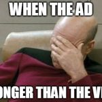 WHEN THE AD IS LONGER THAN THE VIDEO | image tagged in memes,captain picard facepalm | made w/ Imgflip meme maker