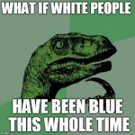 Relates with the dress | WHAT IF WHITE PEOPLE HAVE BEEN BLUE THIS WHOLE TIME | image tagged in memes,philosoraptor | made w/ Imgflip meme maker