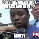 Legally Blind | DOES THE DRESS LOOK BLACK AND BLUE?? BARELY | image tagged in legally blind | made w/ Imgflip meme maker