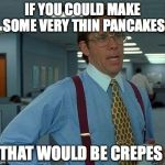 IF YOU COULD MAKE SOME VERY THIN PANCAKES THAT WOULD BE CREPES | image tagged in memes,that would be great | made w/ Imgflip meme maker