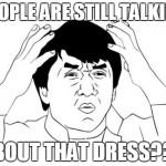 People are still talking about the blue/gold/white/whatever dress.... like WHY | PEOPLE ARE STILL TALKING ABOUT THAT DRESS??? | image tagged in memes,jackie chan wtf,the dress,lol,funny,facebook | made w/ Imgflip meme maker