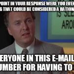 When that co-worker sends out an e-mail... | AT NO POINT IN YOUR RESPONSE WERE YOU EVEN CLOSE TO ANYTHING THAT COULD BE CONSIDERED A RATIONAL THOUGHT. EVERYONE IN THIS E-MAIL IS NOW DUM | image tagged in billy madison speech,memes | made w/ Imgflip meme maker