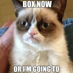 Grumpy Cat Meme | CLEAN THE LITTER BOX NOW OR I'M GOING TO CRAP IN YOUR SLIPPERS | image tagged in memes,grumpy cat | made w/ Imgflip meme maker