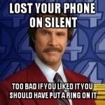 Ron Burgandy | LOST YOUR PHONE ON SILENT TOO BAD IF YOU LIKED IT YOU SHOULD HAVE PUT A RING ON IT | image tagged in ron burgandy | made w/ Imgflip meme maker