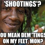 How to speak Jamaican II | 'SHOOTINGS'? YOU MEAN DEM 'TINGS' ON MY FEET, MON? | image tagged in jamaican | made w/ Imgflip meme maker