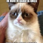 Grumpy Cat Meme | THE WIND STOPPED BLOWING IN NORTH DAKOTA ONCE WE ALL FELL OVER | image tagged in memes,grumpy cat | made w/ Imgflip meme maker