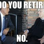 Billy Graham Mitt Romney Meme | SOOO YOU RETIRED? NO. | image tagged in memes,billy graham mitt romney | made w/ Imgflip meme maker