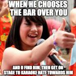 Nabilah Jkt48 Meme | WHEN HE CHOOSES THE BAR OVER YOU AND U FIND HIM, THEN GET ON STAGE TO KARAOKE HATE TOWARDS HIM | image tagged in memes,nabilah jkt48 | made w/ Imgflip meme maker