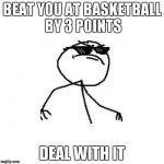 Deal with it like a boss | BEAT YOU AT BASKETBALL BY 3 POINTS DEAL WITH IT | image tagged in deal with it like a boss | made w/ Imgflip meme maker