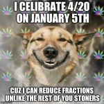 Stoner Dog Meme | I CELIBRATE 4/20 ON JANUARY 5TH CUZ I CAN REDUCE FRACTIONS UNLIKE THE REST OF YOU STONERS | image tagged in memes,stoner dog | made w/ Imgflip meme maker