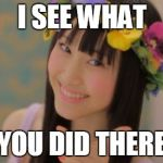 Rena Matsui Meme | I SEE WHAT YOU DID THERE | image tagged in memes,rena matsui | made w/ Imgflip meme maker