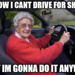 Old people, driving | I KNOW I CANT DRIVE FOR SH%$T BUT IM GONNA DO IT ANYWAY | image tagged in old people driving | made w/ Imgflip meme maker