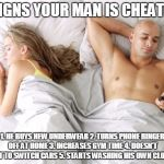 men cheating | 5 SIGNS YOUR MAN IS CHEATING 1. HE BUYS NEW UNDERWEAR2. TURNS PHONE RINGER OFF AT HOME3. INCREASES GYM TIME4. DOESN'T WANT TO SWITCH CARS | image tagged in men cheating | made w/ Imgflip meme maker