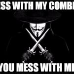 V For Vendetta Meme | MESS WITH MY COMBINE YOU MESS WITH ME | image tagged in memes,v for vendetta | made w/ Imgflip meme maker