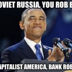 2nd Term Obama Meme | IN SOVIET RUSSIA, YOU ROB BANK IN CAPITALIST AMERICA, BANK ROB YOU | image tagged in memes,2nd term obama | made w/ Imgflip meme maker