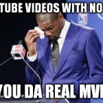 You The Real MVP 2 Meme | YOUTUBE VIDEOS WITH NO ADS YOU DA REAL MVP | image tagged in memes,you the real mvp 2 | made w/ Imgflip meme maker