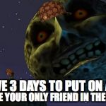 Majoras Mask Moon | YOU HAVE 3 DAYS TO PUT ON A MASK THEN LOSE YOUR ONLY FRIEND IN THE PROCESS | image tagged in majoras mask moon,scumbag | made w/ Imgflip meme maker