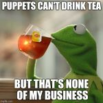 PUPPETS CAN'T DRINK TEA BUT THAT'S NONE OF MY BUSINESS | image tagged in memes,but thats none of my business,kermit the frog | made w/ Imgflip meme maker