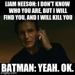 Liam Neeson Taken Meme | LIAM NEESON: I DON'T KNOW WHO YOU ARE, BUT I WILL FIND YOU, AND I WILL KILL YOU BATMAN: YEAH. OK. | image tagged in memes,liam neeson taken | made w/ Imgflip meme maker