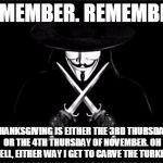 V For Vendetta Meme | REMEMBER. REMEMBER. THANKSGIVING IS EITHER THE 3RD THURSDAY OR THE 4TH THURSDAY OF NOVEMBER. OH WELL, EITHER WAY I GET TO CARVE THE TURKEY. | image tagged in memes,v for vendetta | made w/ Imgflip meme maker