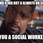 Denzel Training Day | YOU CANT FIND A JOB BUT U ALWAYS ON SOCIAL MEDIA WHAT...YOU A SOCIAL WORKER NOW? | image tagged in denzel training day | made w/ Imgflip meme maker