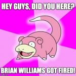 I still see a few of these every so often... | HEY GUYS, DID YOU HERE? BRIAN WILLIAMS GOT FIRED! | image tagged in memes,slowpoke,brian williams | made w/ Imgflip meme maker