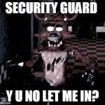 why security guard | SECURITY GUARD Y U NO LET ME IN? | image tagged in foxy running | made w/ Imgflip meme maker