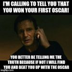 Lies to Liam Neeson | I'M CALLING TO TELL YOU THAT YOU WON YOUR FIRST OSCAR! YOU BETTER BE TELLING ME THE TRUTH BECAUSE IF NOT I WILL FIND YOU AND BEAT YOU UP WIT | image tagged in memes,liam neeson taken | made w/ Imgflip meme maker