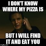 Liam Neeson Taken Meme | I DON'T KNOW WHERE MY PIZZA IS BUT I WILL FIND IT AND EAT YOU | image tagged in memes,liam neeson taken | made w/ Imgflip meme maker