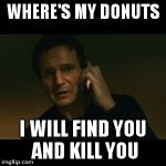 Liam Neeson Taken Meme | WHERE'S MY DONUTS I WILL FIND YOU AND KILL YOU | image tagged in memes,liam neeson taken | made w/ Imgflip meme maker