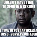 This is all of my hipster friends. | DOESN'T HAVE TIME TO SEND IN A RESUME HAS TIME TO POST ARTICLES AND PHOTOS OF SUNSETS ON FACEBOOK | image tagged in forest whitaker | made w/ Imgflip meme maker